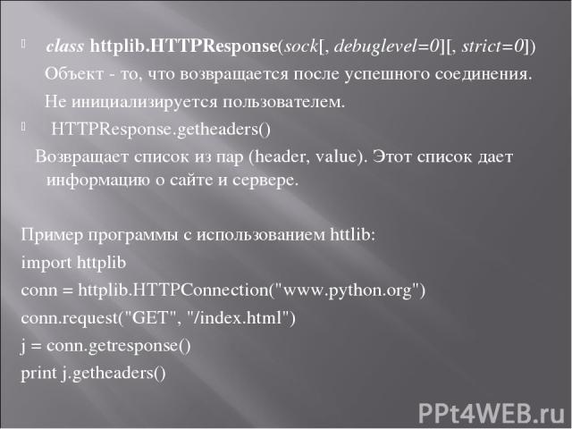classhttplib.HTTPResponse(sock[,debuglevel=0][,strict=0]) Объект - то, что возвращается после успешного соединения. Не инициализируется пользователем. HTTPResponse.getheaders() Возвращает список из пар (header, value). Этот список дает информацию…