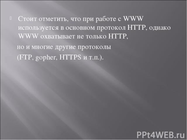 Стоит отметить, что при работе с WWW используется в основном протокол HTTP, однако WWW охватывает не только HTTP, но и многие другие протоколы (FTP, gopher, HTTPS и т.п.).