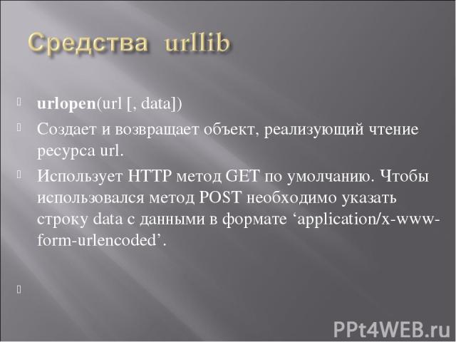 urlopen(url [, data]) Создает и возвращает объект, реализующий чтение ресурса url. Использует HTTP метод GET по умолчанию. Чтобы использовался метод POST необходимо указать строку data с данными в формате 'application/x-www-form-urlencoded'.
