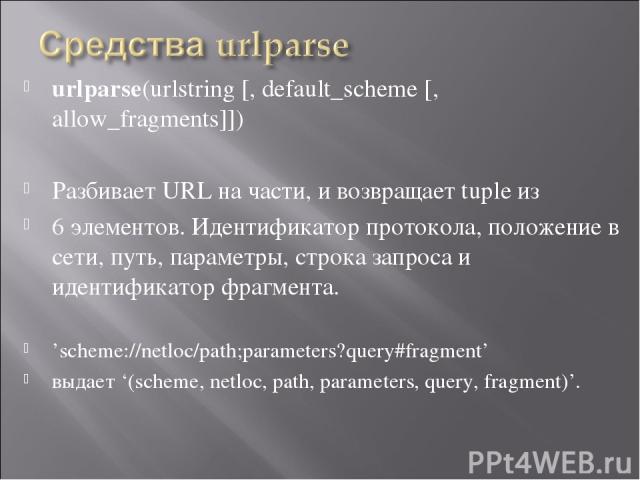 urlparse(urlstring [, default_scheme [, allow_fragments]]) Разбивает URL на части, и возвращает tuple из 6 элементов. Идентификатор протокола, положение в сети, путь, параметры, строка запроса и идентификатор фрагмента. 'scheme://netloc/path;paramet…