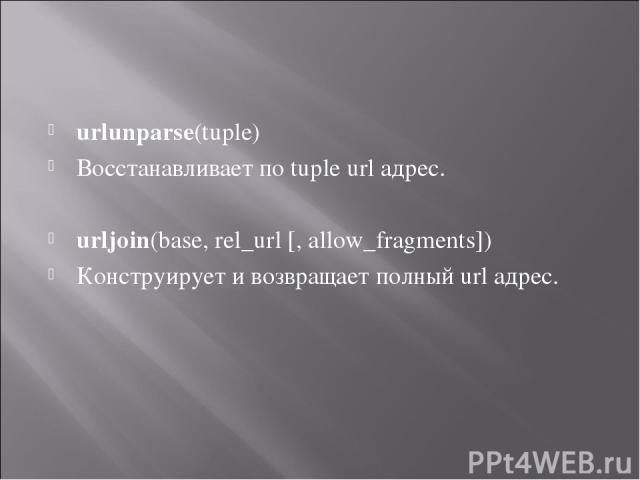 urlunparse(tuple) Восстанавливает по tuple url адрес. urljoin(base, rel_url [, allow_fragments]) Конструирует и возвращает полный url адрес.