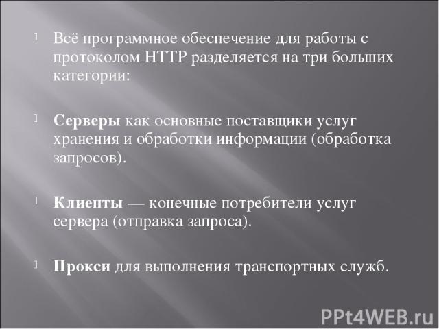 Всё программное обеспечение для работы с протоколом HTTP разделяется на три больших категории: Серверыкак основные поставщики услуг хранения и обработки информации (обработка запросов). Клиенты— конечные потребители услуг сервера (отправка запроса…