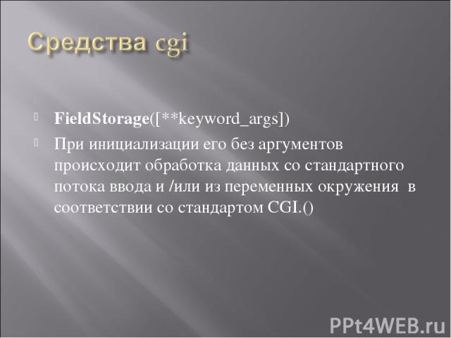 FieldStorage([**keyword_args]) При инициализации его без аргументов происходит обработка данных со стандартного потока ввода и /или из переменных окружения в соответствии со стандартом CGI.()