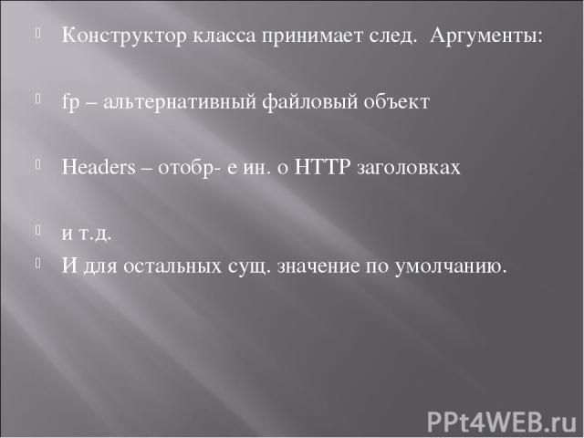Конструктор класса принимает след. Аргументы: fp – альтернативный файловый объект Headers – отобр- е ин. о HTTP заголовках и т.д. И для остальных сущ. значение по умолчанию.