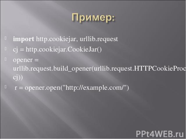 import http.cookiejar, urllib.request cj = http.cookiejar.CookieJar() opener = urllib.request.build_opener(urllib.request.HTTPCookieProcessor(cj)) r = opener.open(