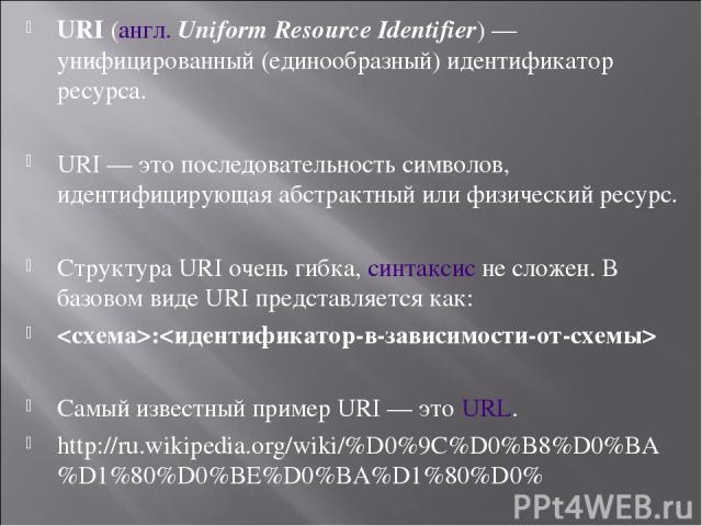 URI(англ.Uniform Resource Identifier)— унифицированный (единообразный) идентификатор ресурса. URI— это последовательность символов, идентифицирующая абстрактный или физический ресурс. Структура URI очень гибка,синтаксисне сложен. В базовом вид…
