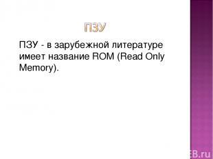 ПЗУ - в зарубежной литературе имеет название ROM (Read Only Memory).