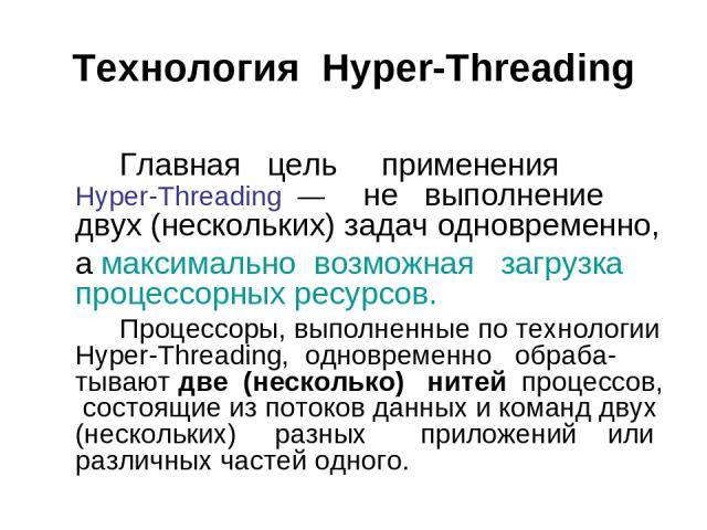 Технология Hyper-Threading Главная цель применения Hyper-Threading — не выполнение двух (нескольких) задач одновременно, а максимально возможная загрузка процессорных ресурсов. Процессоры, выполненные по технологии Hyper-Threading, одновременно обра…