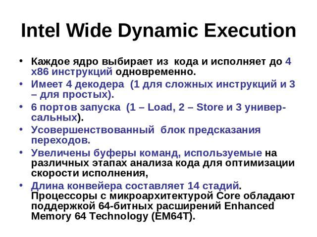 Intel Wide Dynamic Execution Каждое ядро выбирает из кода и исполняет до 4 x86 инструкций одновременно. Имеет 4 декодера (1 для сложных инструкций и 3 – для простых). 6 портов запуска (1 – Load, 2 – Store и 3 универ-сальных). Усовершенствованный бло…
