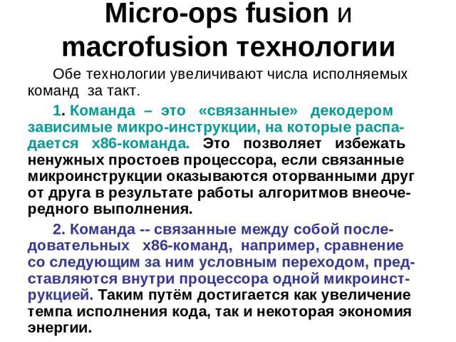 Micro-ops fusion и macrofusion технологии Обе технологии увеличивают числа исполняемых команд за такт. 1. Команда – это «связанные» декодером зависимые микро-инструкции, на которые распа-дается x86-команда. Это позволяет избежать ненужных простоев п…