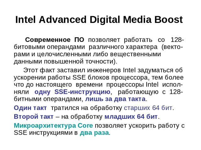 Intel Advanced Digital Media Boost Современное ПО позволяет работать со 128-битовыми операндами различного характера (векто-рами и целочисленными либо вещественными данными повышенной точности). Этот факт заставил инженеров Intel задуматься об ускор…