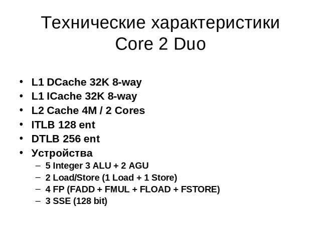 Технические характеристики Core 2 Duo L1 DCache 32K 8-way L1 ICache 32K 8-way L2 Cache 4M / 2 Cores ITLB 128 ent DTLB 256 ent Устройства 5 Integer 3 ALU + 2 AGU 2 Load/Store (1 Load + 1 Store) 4 FP (FADD + FMUL + FLOAD + FSTORE) 3 SSE (128 bit)