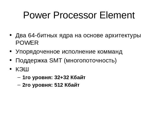 Power Processor Element Два 64-битных ядра на основе архитектуры POWER Упорядоченное исполнение комманд Поддержка SMT (многопоточность) КЭШ 1го уровня: 32+32 Кбайт 2го уровня: 512 Кбайт