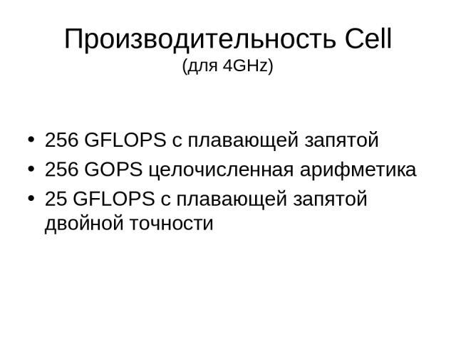 Производительность Cell (для 4GHz) 256 GFLOPS с плавающей запятой 256 GOPS целочисленная арифметика 25 GFLOPS с плавающей запятой двойной точности