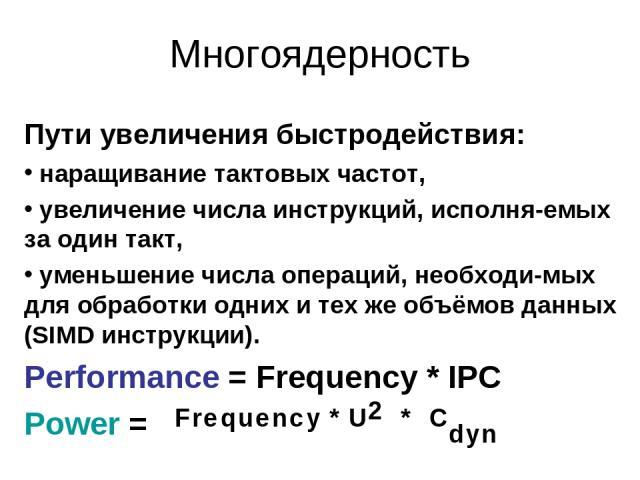 Многоядерность Пути увеличения быстродействия: наращивание тактовых частот, увеличение числа инструкций, исполня-емых за один такт, уменьшение числа операций, необходи-мых для обработки одних и тех же объёмов данных (SIMD инструкции). Performance = …