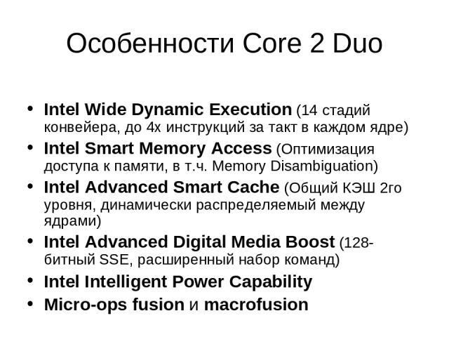 Особенности Core 2 Duo Intel Wide Dynamic Execution (14 стадий конвейера, до 4х инструкций за такт в каждом ядре) Intel Smart Memory Access (Оптимизация доступа к памяти, в т.ч. Memory Disambiguation) Intel Advanced Smart Cache (Общий КЭШ 2го уровня…