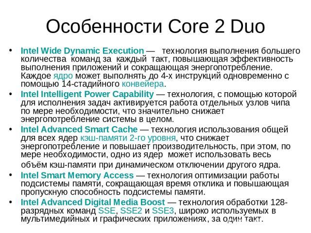Особенности Core 2 Duo Intel Wide Dynamic Execution— технология выполнения большего количества команд за каждый такт, повышающая эффективность выполнения приложений и сокращающая энергопотребление. Каждое ядро может выполнять до 4-х инструкций одно…