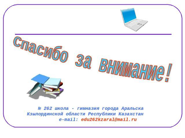 № 262 школа - гимназия города Аральска Кзылординской области Республики Казахстан е-mail: edu262kzaral@mail.ru