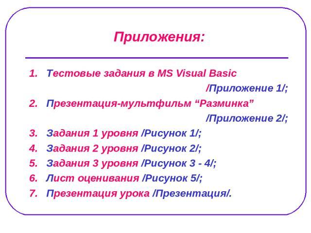 """1. Тестовые задания в MS Visual Basic /Приложение 1/; 2. Презентация-мультфильм """"Разминка"""" /Приложение 2/; 3. Задания 1 уровня /Рисунок 1/; 4. Задания 2 уровня /Рисунок 2/; 5. Задания 3 уровня /Рисунок 3 - 4/; 6. Лист оценивания /Рисунок 5/; 7. През…"""