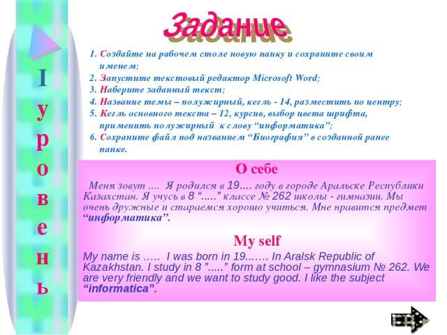 """I у р о в е н ь О себе Меня зовут .... Я родился в 19.... году в городе Аральске Республики Казахстан. Я учусь в 8 """"....."""" классе № 262 школы - гимназии. Мы очень дружные и стараемся хорошо учиться. Мне нравится предмет """"информатика"""". My self My nam…"""