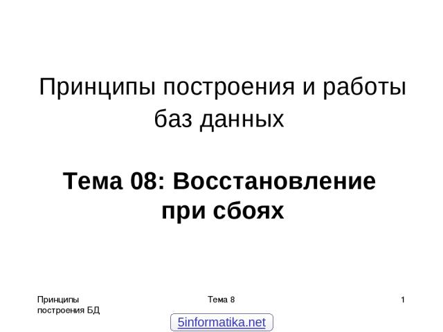 Принципы построения БД Тема 8 * Принципы построения и работы баз данных Тема 08: Восстановление при сбоях 5informatika.net Тема 8