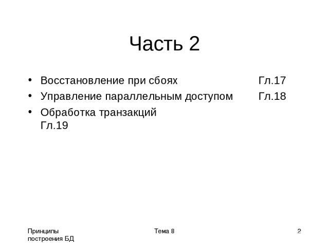 Принципы построения БД Тема 8 * Часть 2 Восстановление при сбоях Гл.17 Управление параллельным доступом Гл.18 Обработка транзакций Гл.19 Тема 8