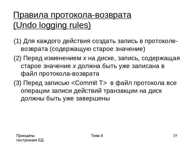 Принципы построения БД Тема 8 * Правила протокола-возврата (Undo logging rules) (1) Для каждого действия создать запись в протоколе-возврата (содержащую старое значение) (2) Перед изменением x на диске, запись, содержащая старое значение x должна бы…