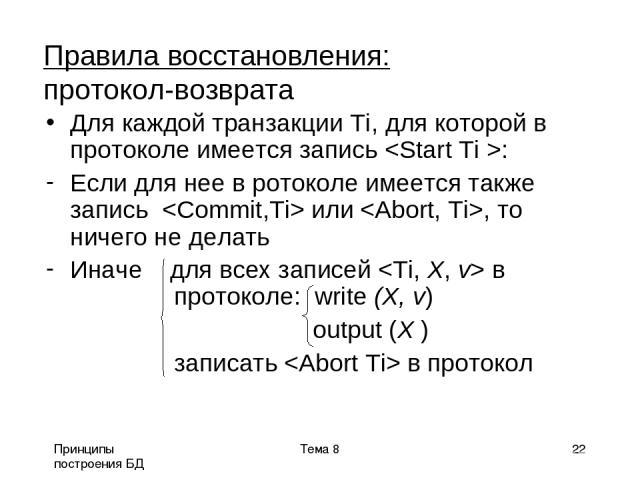 Принципы построения БД Тема 8 * Правила восстановления: протокол-возврата Для каждой транзакции Ti, для которой в протоколе имеется запись : Если для нее в ротоколе имеется также запись или , то ничего не делать Иначе для всех записей в протоколе: w…