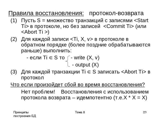 Принципы построения БД Тема 8 * Правила восстановления: протокол-возврата Пусть S = множество транзакций с записями в протоколе, но без записей (или ) Для каждой записи в протоколе в обратном порядке (более поздние обрабатываются раньше) выполнить: …