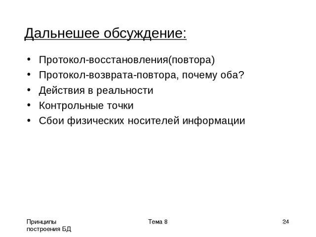 Принципы построения БД Тема 8 * Дальнешее обсуждение: Протокол-восстановления(повтора) Протокол-возврата-повтора, почему оба? Действия в реальности Контрольные точки Сбои физических носителей информации Тема 8