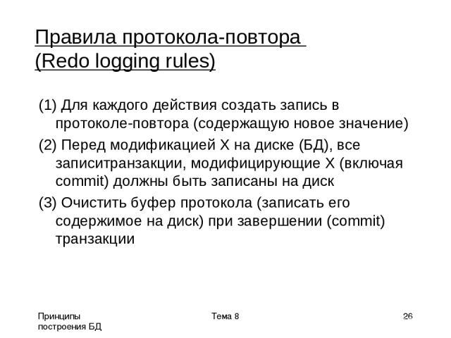 Принципы построения БД Тема 8 * Правила протокола-повтора (Redo logging rules) (1) Для каждого действия создать запись в протоколе-повтора (содержащую новое значение) (2) Перед модификацией X на диске (БД), все записитранзакции, модифицирующие X (вк…