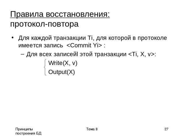 Принципы построения БД Тема 8 * Для каждой транзакции Ti, для которой в протоколе имеется запись : Для всех записейl этой транзакции : Write(X, v) Output(X) Правила восстановления: протокол-повтора Тема 8