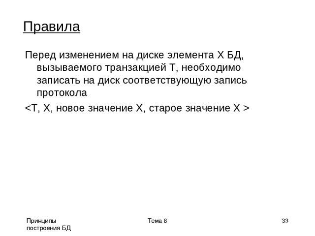 Принципы построения БД Тема 8 * Правила Перед изменением на диске элемента Х БД, вызываемого транзакцией Т, необходимо записать на диск соответствующую запись протокола Тема 8