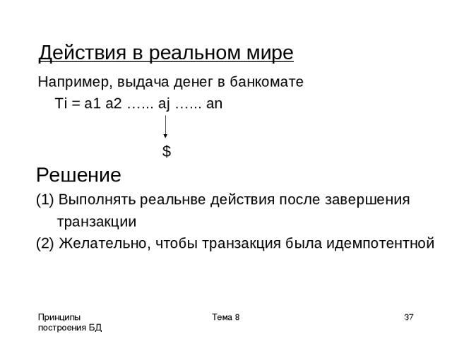 Принципы построения БД Тема 8 * Действия в реальном мире Например, выдача денег в банкомате Ti = a1 a2 …... aj …... an $ Решение Выполнять реальнве действия после завершения транзакции (2) Желательно, чтобы транзакция была идемпотентной Тема 8