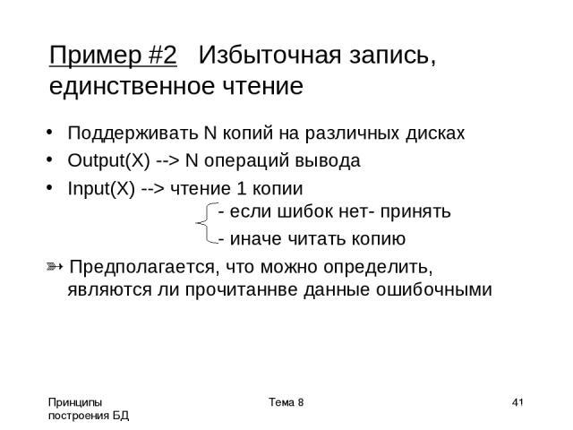 Принципы построения БД Тема 8 * Пример #2 Избыточная запись, единственное чтение Поддерживать N копий на различных дисках Output(X) --> N операций вывода Input(X) --> чтение 1 копии - если шибок нет- принять - иначе читать копию Предполагается, что …