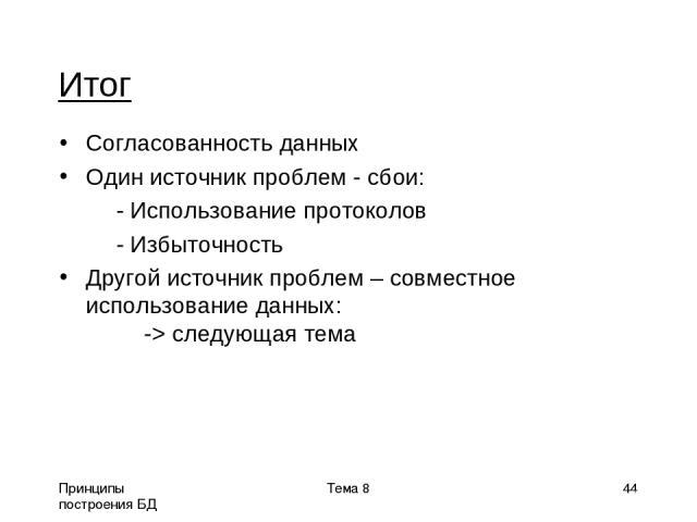 Принципы построения БД Тема 8 * Итог Согласованность данных Один источник проблем - сбои: - Использование протоколов - Избыточность Другой источник проблем – совместное использование данных: -> следующая тема Тема 8