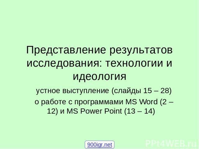 Представление результатов исследования: технологии и идеология устное выступление (слайды 15 – 28) о работе с программами MS Word (2 – 12) и MS Power Point (13 – 14) 900igr.net