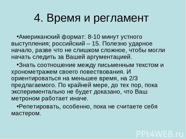 4. Время и регламент Американский формат: 8-10 минут устного выступления; российский – 15. Полезно ударное начало, разве что не слишком сложное, чтобы могли начать следить за Вашей аргументацией. Знать соотношение между письменным текстом и хрономет…