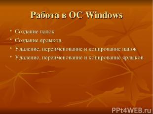Работа в OC Windows Создание папок Создание ярлыков Удаление, переименование и к