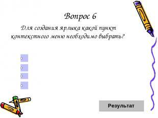 Вопрос 6 Для создания ярлыка какой пункт контекстного меню необходимо выбрать? С