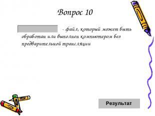 Вопрос 10 - файл, который может быть обработан или выполнен компьютером без пред