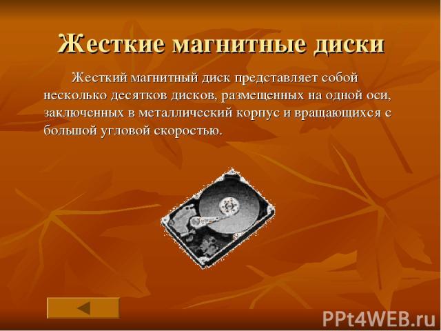 Жесткие магнитные диски Жесткий магнитный диск представляет собой несколько десятков дисков, размещенных на одной оси, заключенных в металлический корпус и вращающихся с большой угловой скоростью.