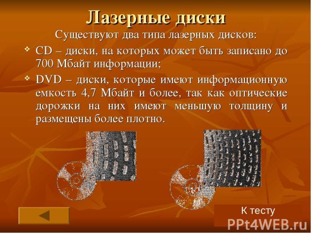 Лазерные диски Существуют два типа лазерных дисков: CD – диски, на которых может быть записано до 700 Мбайт информации; DVD – диски, которые имеют информационную емкость 4,7 Мбайт и более, так как оптические дорожки на них имеют меньшую толщину и ра…
