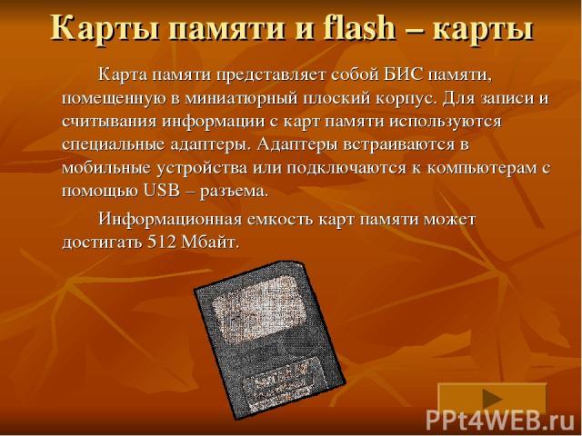 Карты памяти и flash – карты Карта памяти представляет собой БИС памяти, помещенную в миниатюрный плоский корпус. Для записи и считывания информации с карт памяти используются специальные адаптеры. Адаптеры встраиваются в мобильные устройства или по…