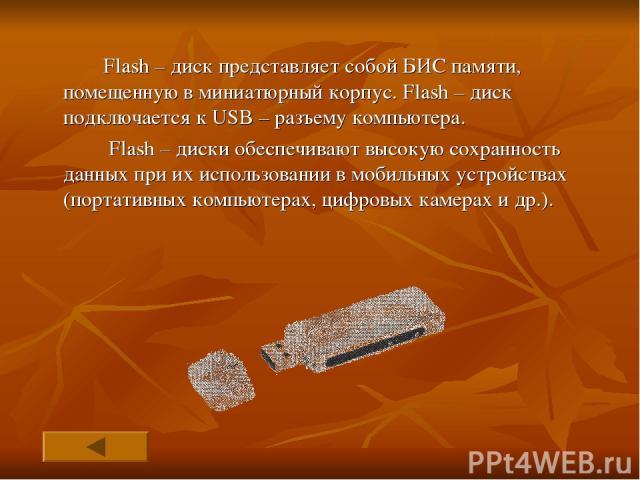Flash – диск представляет собой БИС памяти, помещенную в миниатюрный корпус. Flash – диск подключается к USB – разъему компьютера. Flash – диски обеспечивают высокую сохранность данных при их использовании в мобильных устройствах (портативных компью…