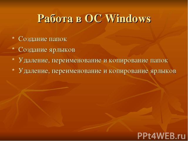 Работа в OC Windows Создание папок Создание ярлыков Удаление, переименование и копирование папок Удаление, переименование и копирование ярлыков