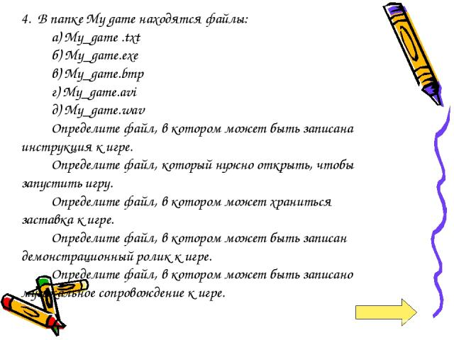 4. В папке My game находятся файлы: а) My_game .txt б) My_game.exe в) My_game.bmp г) My_game.avi д) My_game.wav Определите файл, в котором может быть записана инструкция к игре. Определите файл, который нужно открыть, чтобы запустить игру. Определит…