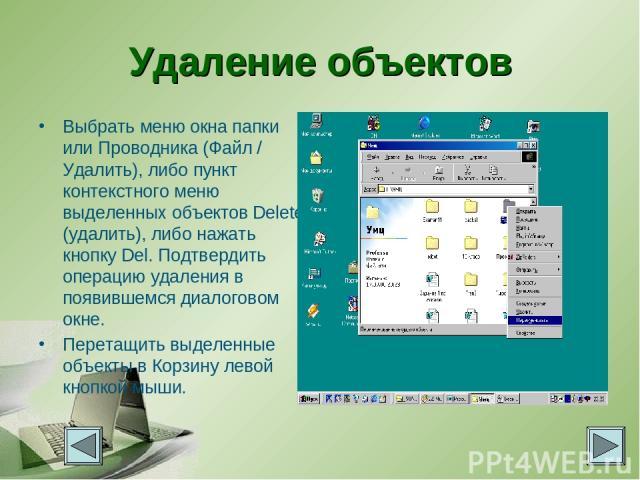 Удаление объектов Выбрать меню окна папки или Проводника (Файл / Удалить), либо пункт контекстного меню выделенных объектов Delete (удалить), либо нажать кнопку Del. Подтвердить операцию удаления в появившемся диалоговом окне. Перетащить выделенные …