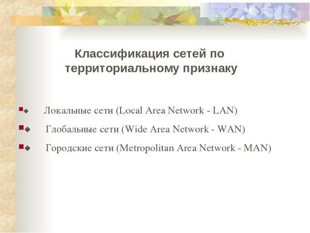 Классификация сетей по территориальному признаку ¨ Локальные сети (Local Area Network - LAN) ¨ Глобальные сети (Wide Area Network - WAN) ¨ Городские сети (Metropolitan Area Network - MAN)