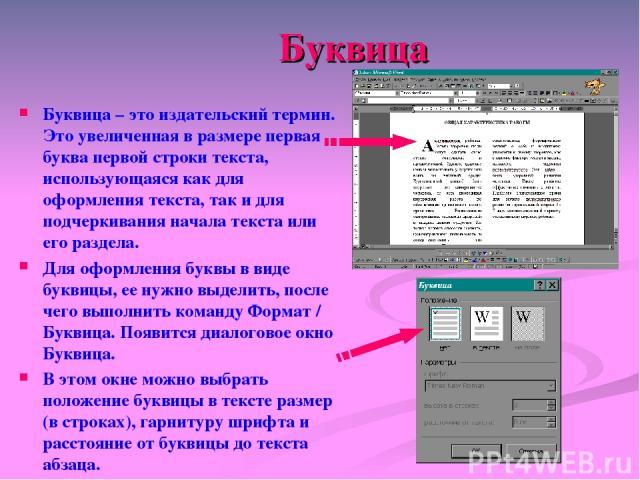 Буквица Буквица – это издательский термин. Это увеличенная в размере первая буква первой строки текста, использующаяся как для оформления текста, так и для подчеркивания начала текста или его раздела. Для оформления буквы в виде буквицы, ее нужно вы…